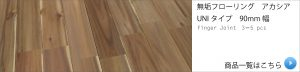 無垢フローリング アカシア UNIタイプ 90mm幅の商品一覧へ